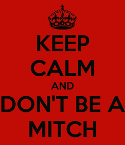 Poster: KEEP CALM AND DON'T BE A MITCH
