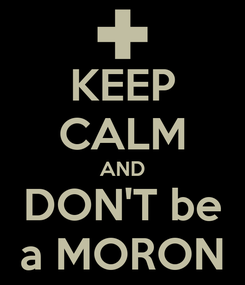 Poster: KEEP CALM AND DON'T be a MORON