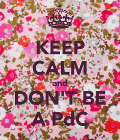 Poster: KEEP CALM and DON'T BE A PdC