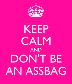 Poster: KEEP CALM AND DON'T BE AN ASSBAG