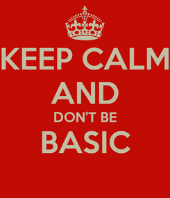 Poster: KEEP CALM AND DON'T BE BASIC