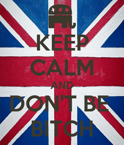 Poster: KEEP CALM AND DON'T BE  BITCH