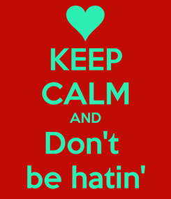 Poster: KEEP CALM AND Don't  be hatin'