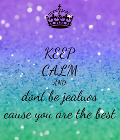 Poster: KEEP CALM AND dont be jealuos cause you are the best