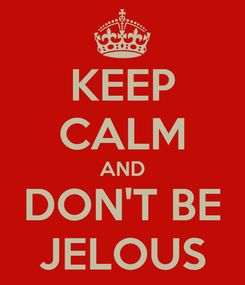 Poster: KEEP CALM AND DON'T BE JELOUS