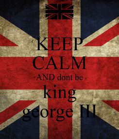 Poster: KEEP CALM AND dont be king george III