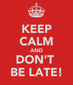 Poster: KEEP CALM AND DON'T  BE LATE!