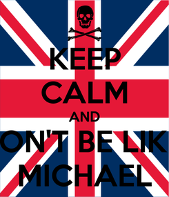 Poster: KEEP CALM AND DON'T BE LIKE  MICHAEL