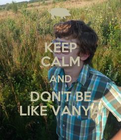 Poster: KEEP CALM AND DON'T BE LIKE VANYA