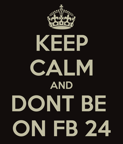 Poster: KEEP CALM AND DONT BE  ON FB 24