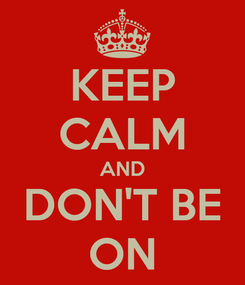 Poster: KEEP CALM AND DON'T BE ON
