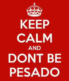 Poster: KEEP CALM AND DONT BE PESADO