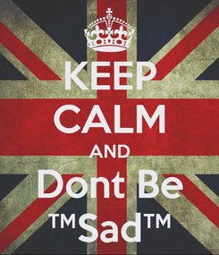 Poster: KEEP CALM AND Dont Be ™Sad™