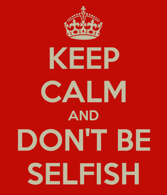 Poster: KEEP CALM AND DON'T BE SELFISH