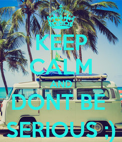 Poster: KEEP CALM AND DONT BE  SERIOUS ;)