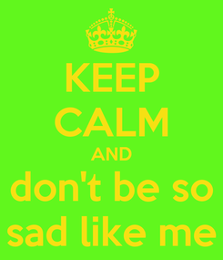 Poster: KEEP CALM AND don't be so sad like me
