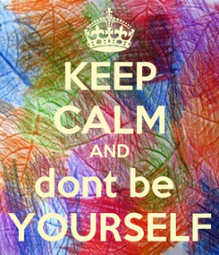Poster: KEEP CALM AND dont be  YOURSELF