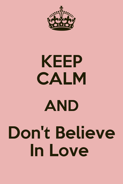 Poster: KEEP CALM AND Don't Believe In Love