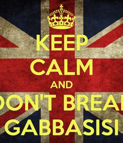 Poster: KEEP CALM AND DON'T BREAK GABBASISI
