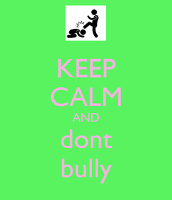 Poster: KEEP CALM AND dont bully