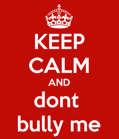 Poster: KEEP CALM AND dont  bully me