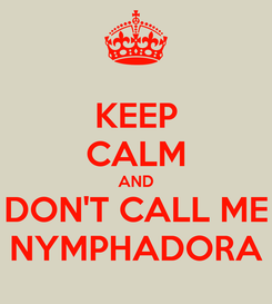Poster: KEEP CALM AND DON'T CALL ME NYMPHADORA