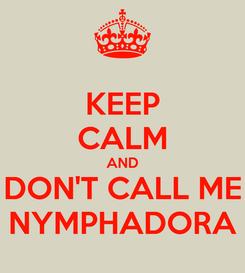 Poster: KEEP CALM AND DON'T CALL ME NYMPHADORA