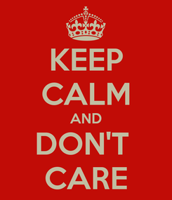 Poster: KEEP CALM AND DON'T  CARE