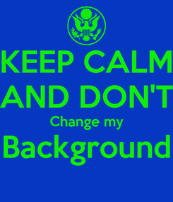 Poster: KEEP CALM AND DON'T Change my Background
