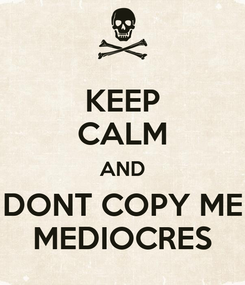 Poster: KEEP CALM AND DONT COPY ME MEDIOCRES