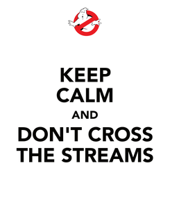 Poster: KEEP CALM AND DON'T CROSS THE STREAMS