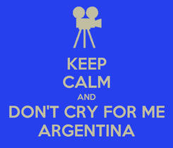 Poster: KEEP CALM AND DON'T CRY FOR ME ARGENTINA