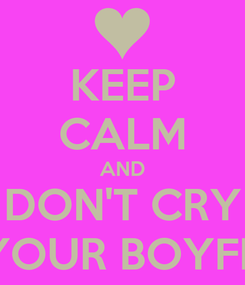 Poster: KEEP CALM AND DON'T CRY FOR YOUR BOYFRIEND