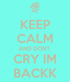 Poster: KEEP CALM AND DONT  CRY IM BACKK