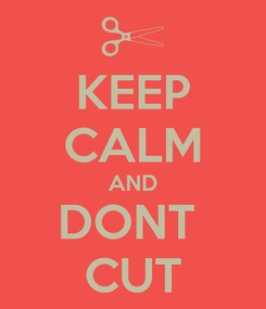 Poster: KEEP CALM AND DONT  CUT