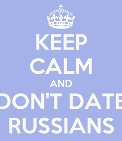 Poster: KEEP CALM AND DON'T DATE RUSSIANS