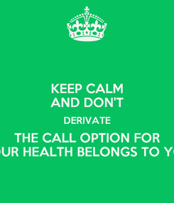 Poster: KEEP CALM AND DON'T DERIVATE THE CALL OPTION FOR YOUR HEALTH BELONGS TO YOU