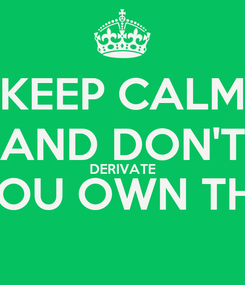 Poster: KEEP CALM AND DON'T DERIVATE YOU OWN THE
