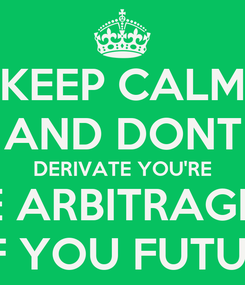 Poster: KEEP CALM AND DONT DERIVATE YOU'RE THE ARBITRAGEUR OF YOU FUTURE