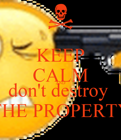 Poster: KEEP CALM AND don't destroy  THE PROPERTY