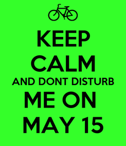 Poster: KEEP CALM AND DONT DISTURB ME ON  MAY 15