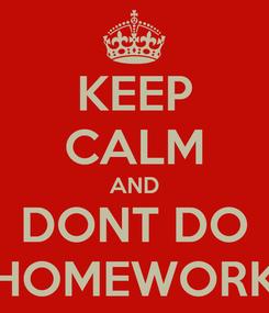 Poster: KEEP CALM AND DONT DO HOMEWORK