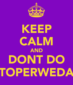 Poster: KEEP CALM AND DONT DO TOPERWEDA
