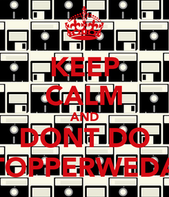 Poster: KEEP CALM AND DONT DO TOPPERWEDA