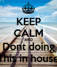 Poster: KEEP CALM AND Dont doing This in house
