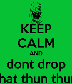 Poster: KEEP CALM AND dont drop that thun thun