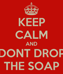 Poster: KEEP CALM AND DONT DROP THE SOAP