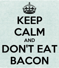 Poster: KEEP CALM AND DON'T EAT BACON