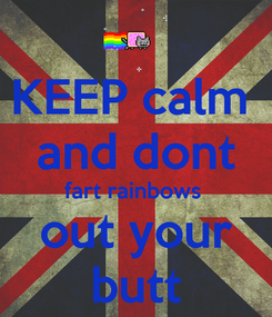Poster: KEEP calm  and dont fart rainbows  out your butt