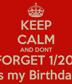 Poster: KEEP CALM AND DONT FORGET 1/20  its my Birthday
